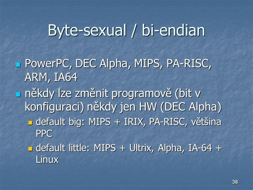 38 Byte-sexual / bi-endian PowerPC, DEC Alpha, MIPS, PA-RISC, ARM, IA64 PowerPC, DEC Alpha, MIPS, PA-RISC, ARM, IA64 někdy lze změnit programově (bit v konfiguraci) někdy jen HW (DEC Alpha) někdy lze změnit programově (bit v konfiguraci) někdy jen HW (DEC Alpha) default big: MIPS + IRIX, PA-RISC, většina PPC default big: MIPS + IRIX, PA-RISC, většina PPC default little: MIPS + Ultrix, Alpha, IA-64 + Linux default little: MIPS + Ultrix, Alpha, IA-64 + Linux