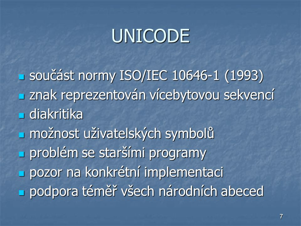 7 UNICODE součást normy ISO/IEC 10646-1 (1993) součást normy ISO/IEC 10646-1 (1993) znak reprezentován vícebytovou sekvencí znak reprezentován vícebytovou sekvencí diakritika diakritika možnost uživatelských symbolů možnost uživatelských symbolů problém se staršími programy problém se staršími programy pozor na konkrétní implementaci pozor na konkrétní implementaci podpora téměř všech národních abeced podpora téměř všech národních abeced