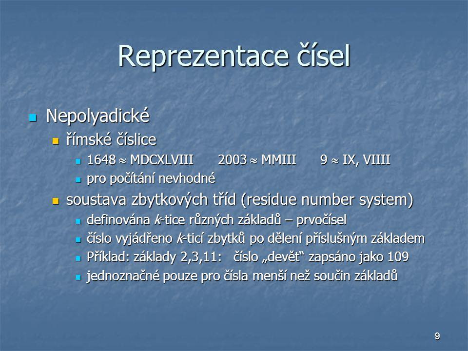 """9 Reprezentace čísel Nepolyadické Nepolyadické římské číslice římské číslice 1648  MDCXLVIII 2003  MMIII 9  IX, VIIII 1648  MDCXLVIII 2003  MMIII 9  IX, VIIII pro počítání nevhodné pro počítání nevhodné soustava zbytkových tříd (residue number system) soustava zbytkových tříd (residue number system) definována k-tice různých základů – prvočísel definována k-tice různých základů – prvočísel číslo vyjádřeno k-ticí zbytků po dělení příslušným základem číslo vyjádřeno k-ticí zbytků po dělení příslušným základem Příklad: základy 2,3,11: číslo """"devět zapsáno jako 109 Příklad: základy 2,3,11: číslo """"devět zapsáno jako 109 jednoznačné pouze pro čísla menší než součin základů jednoznačné pouze pro čísla menší než součin základů"""
