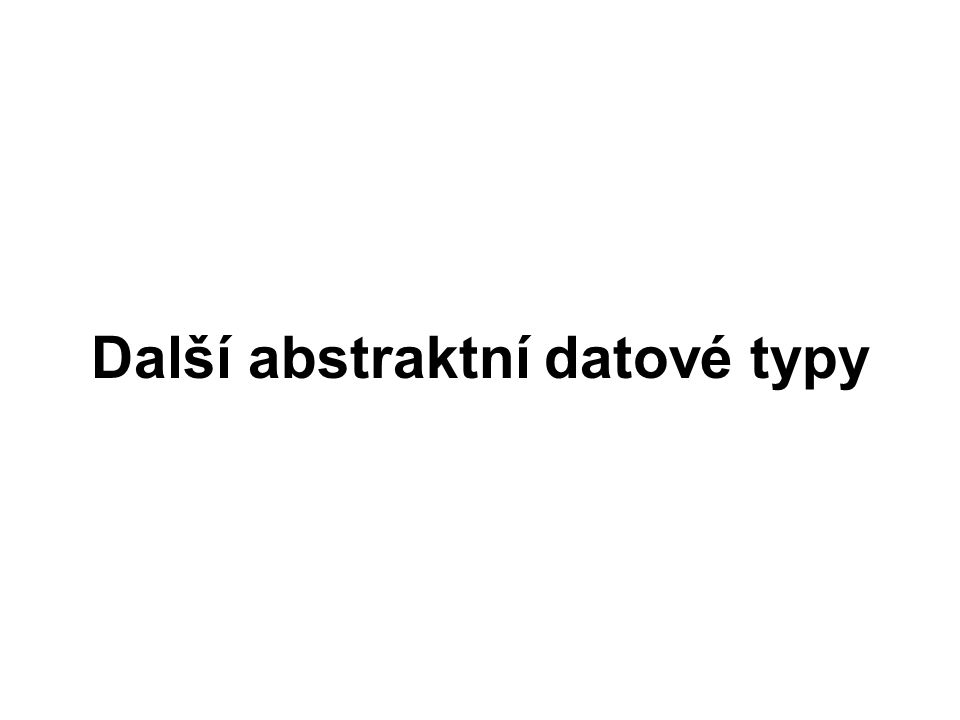 Abstraktní datové typy (ADT) abstraktní datový typ –datová struktura + operace nad touto strukturou jsou většinou dynamické –velikost (počet prvků) se dynamicky mění vkládání výběr prvků