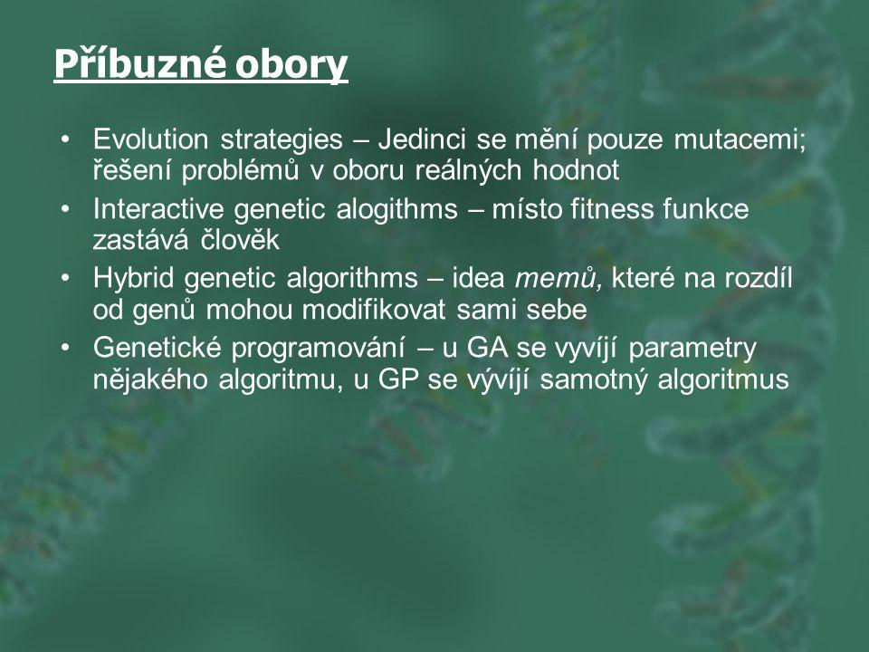Příbuzné obory Evolution strategies – Jedinci se mění pouze mutacemi; řešení problémů v oboru reálných hodnot Interactive genetic alogithms – místo fitness funkce zastává člověk Hybrid genetic algorithms – idea memů, které na rozdíl od genů mohou modifikovat sami sebe Genetické programování – u GA se vyvíjí parametry nějakého algoritmu, u GP se vývíjí samotný algoritmus