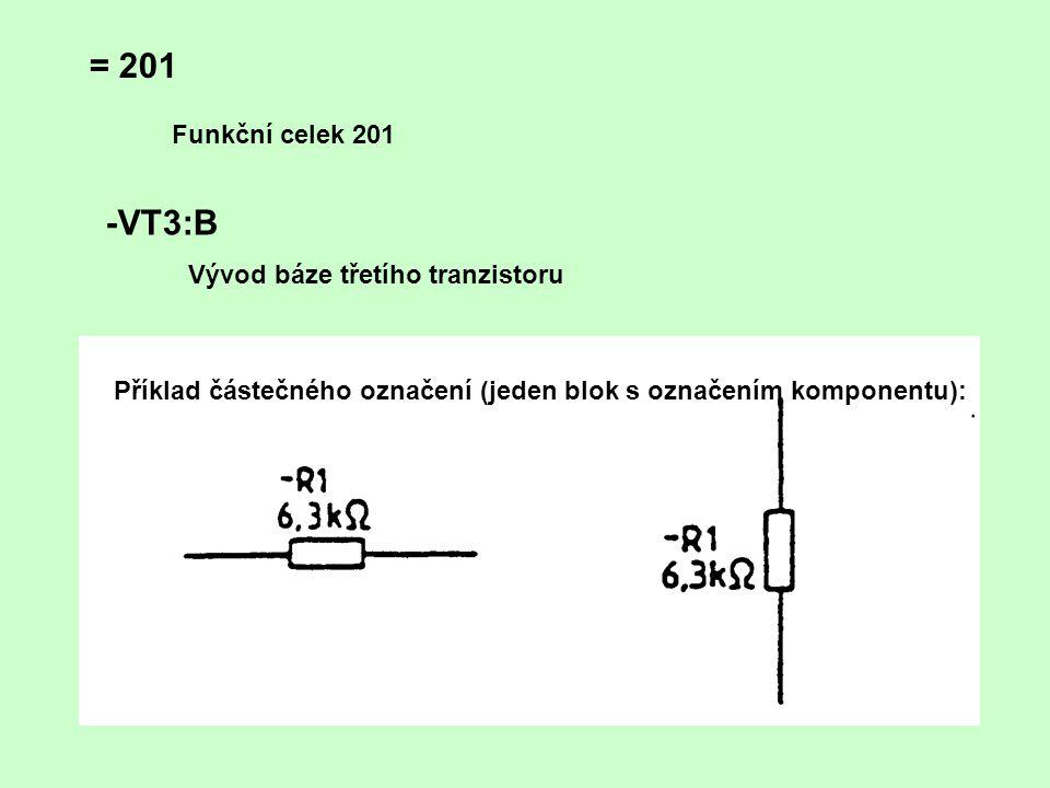 = 201 Funkční celek 201 -VT3:B Vývod báze třetího tranzistoru Příklad částečného označení (jeden blok s označením komponentu):