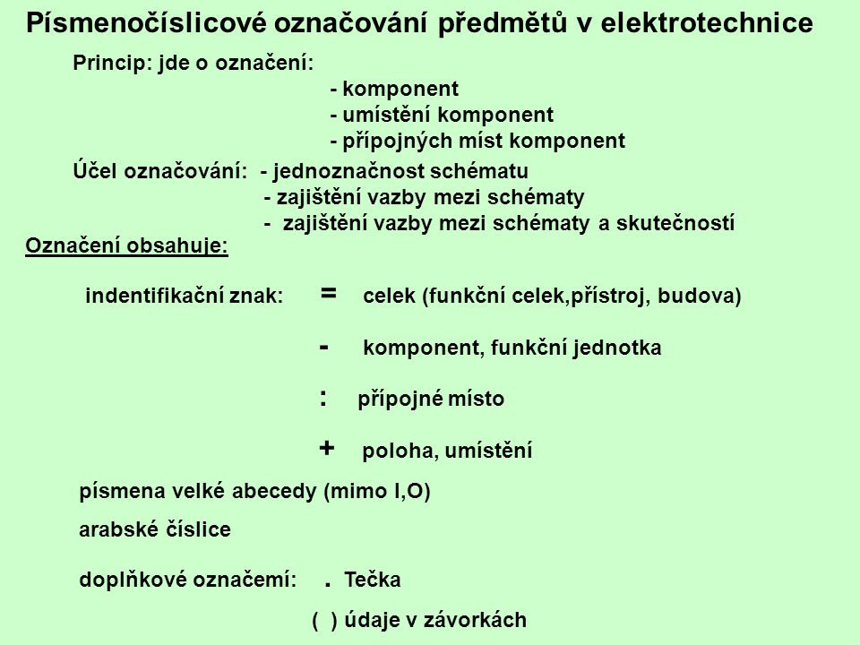 Písmenočíslicové označování předmětů v elektrotechnice Princip: jde o označení: - komponent - umístění komponent - přípojných míst komponent Účel ozna