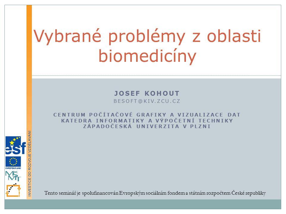 JOSEF KOHOUT BESOFT@KIV.ZCU.CZ CENTRUM POČÍTAČOVÉ GRAFIKY A VIZUALIZACE DAT KATEDRA INFORMATIKY A VÝPOČETNÍ TECHNIKY ZÁPADOČESKÁ UNIVERZITA V PLZNI Vybrané problémy z oblasti biomedicíny Tento seminář je spolufinancován Evropským sociálním fondem a státním rozpočtem České republiky