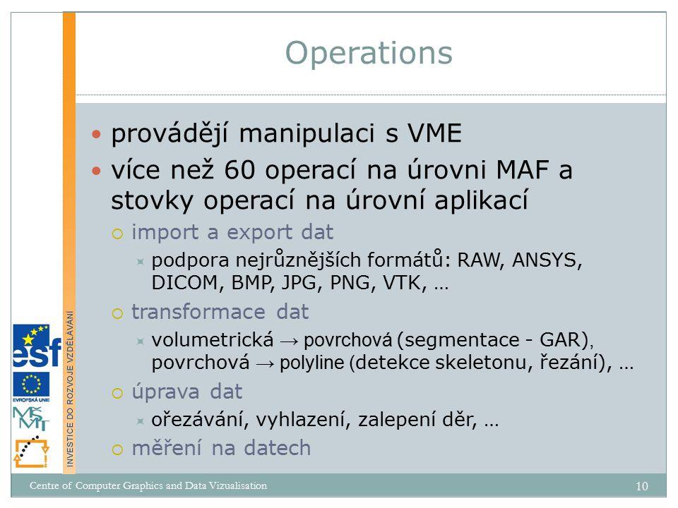 provádějí manipulaci s VME více než 60 operací na úrovni MAF a stovky operací na úrovní aplikací  import a export dat  podpora nejrůznějších formátů: RAW, ANSYS, DICOM, BMP, JPG, PNG, VTK, …  transformace dat  volumetrická → povrchová (segmentace - GAR), povrchová → polyline ( detekce skeletonu, řezání), …  úprava dat  ořezávání, vyhlazení, zalepení děr, …  měření na datech Operations Centre of Computer Graphics and Data Vizualisation 10