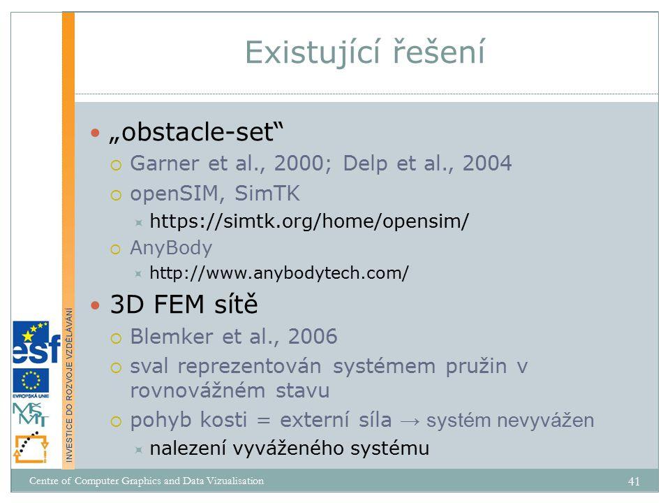 """""""obstacle-set  Garner et al., 2000; Delp et al., 2004  openSIM, SimTK  https://simtk.org/home/opensim/  AnyBody  http://www.anybodytech.com/ 3D FEM sítě  Blemker et al., 2006  sval reprezentován systémem pružin v rovnovážném stavu  pohyb kosti = externí síla → systém nevyvážen  nalezení vyváženého systému Existující řešení Centre of Computer Graphics and Data Vizualisation 41"""