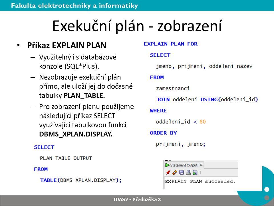 Exekuční plán - zobrazení Příkaz EXPLAIN PLAN – Využitelný i s databázové konzole (SQL*Plus). – Nezobrazuje exekuční plán přímo, ale uloží jej do doča