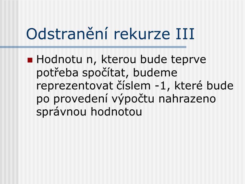 Odstranění rekurze III Hodnotu n, kterou bude teprve potřeba spočítat, budeme reprezentovat číslem -1, které bude po provedení výpočtu nahrazeno správ