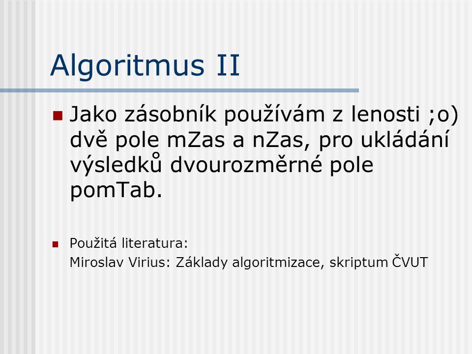 Algoritmus II Jako zásobník používám z lenosti ;o) dvě pole mZas a nZas, pro ukládání výsledků dvourozměrné pole pomTab. Použitá literatura: Miroslav