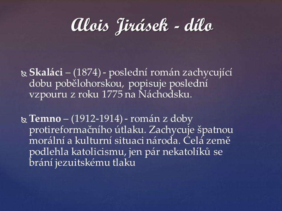   Skaláci – (1874) - poslední román zachycující dobu pobělohorskou, popisuje poslední vzpouru z roku 1775 na Náchodsku.   Temno – (1912-1914) - ro