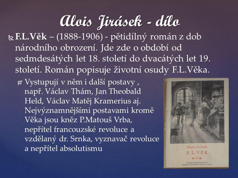   F.L.Věk – (1888-1906) - pětidílný román z dob národního obrození. Jde zde o období od sedmdesátých let 18. století do dvacátých let 19. století. R