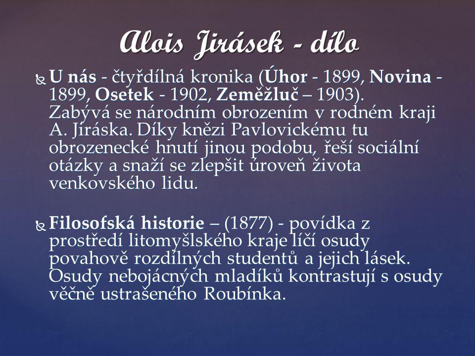  U nás - čtyřdílná kronika (Úhor - 1899, Novina - 1899, Osetek - 1902, Zeměžluč – 1903). Zabývá se národním obrozením v rodném kraji A. Jiráska. Díky
