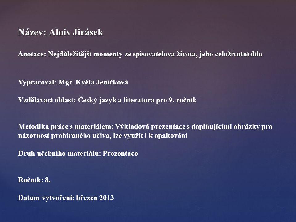 Název: Alois Jirásek Anotace: Nejdůležitější momenty ze spisovatelova života, jeho celoživotní dílo Vypracoval: Mgr. Květa Jeníčková Vzdělávací oblast