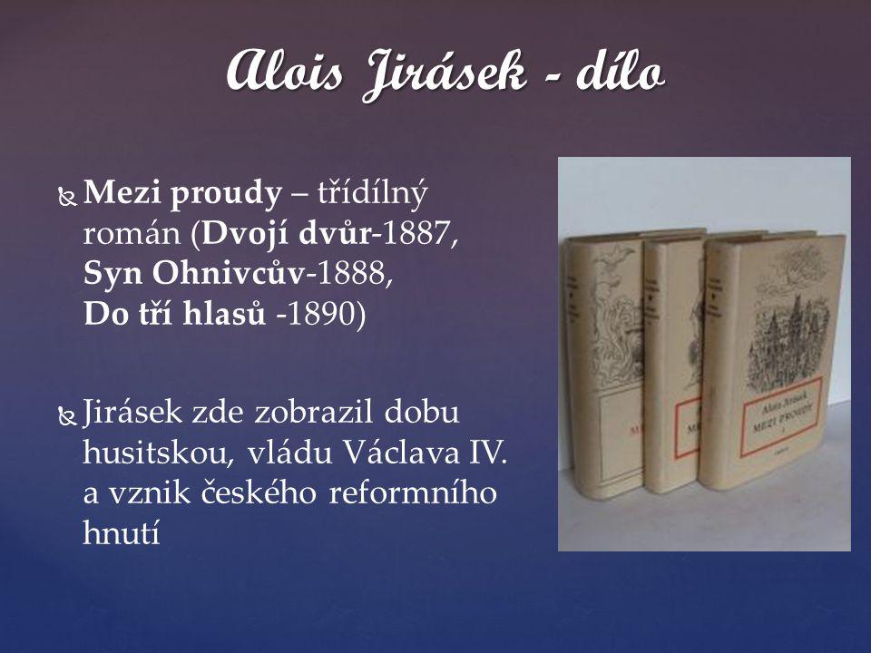   Mezi proudy – třídílný román (Dvojí dvůr-1887, Syn Ohnivcův-1888, Do tří hlasů -1890)   Jirásek zde zobrazil dobu husitskou, vládu Václava IV. a