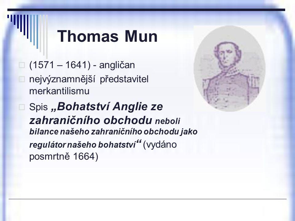 """Thomas Mun  (1571 – 1641) - angličan  nejvýznamnější představitel merkantilismu  Spis """"Bohatství Anglie ze zahraničního obchodu neboli bilance naše"""