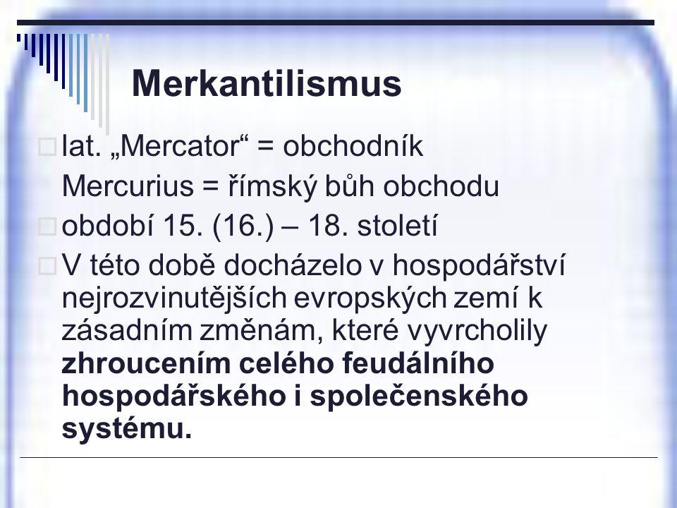 """Merkantilismus  lat. """"Mercator"""" = obchodník Mercurius = římský bůh obchodu  období 15. (16.) – 18. století  V této době docházelo v hospodářství ne"""