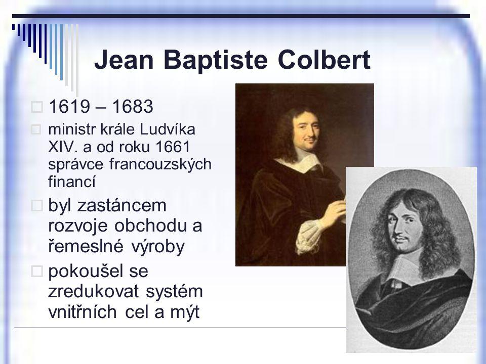 Jean Baptiste Colbert  1619 – 1683  ministr krále Ludvíka XIV. a od roku 1661 správce francouzských financí  byl zastáncem rozvoje obchodu a řemesl