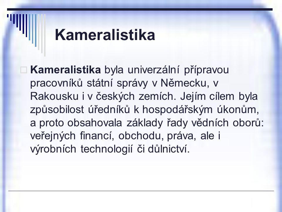 Kameralistika  Kameralistika byla univerzální přípravou pracovníků státní správy v Německu, v Rakousku i v českých zemích. Jejím cílem byla způsobilo