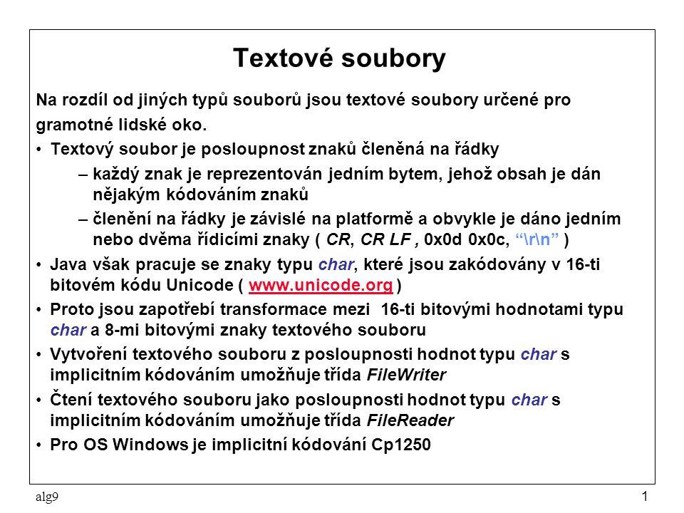 alg92 Příklad textového souboru Následující program zapíše znaky dané řetězem a pak soubor přečte do pole prvků typu char a pole vypíše na obrazovku package alg9; import java.io.*; import sugar.Sys; public class Text1 { public static void main(String[] args) throws Exception{ FileWriter out = new FileWriter( text1.txt ); out.write( čau, nazdar ); out.close(); FileReader in = new FileReader( text1.txt ); char znaky[] = new char[20]; int pocet = in.read( znaky ); for ( int i=0; i<pocet; i++ ) Sys.p( znaky[i] ); } Soubor text1.txt si můžete prohlédnout textovým editorem