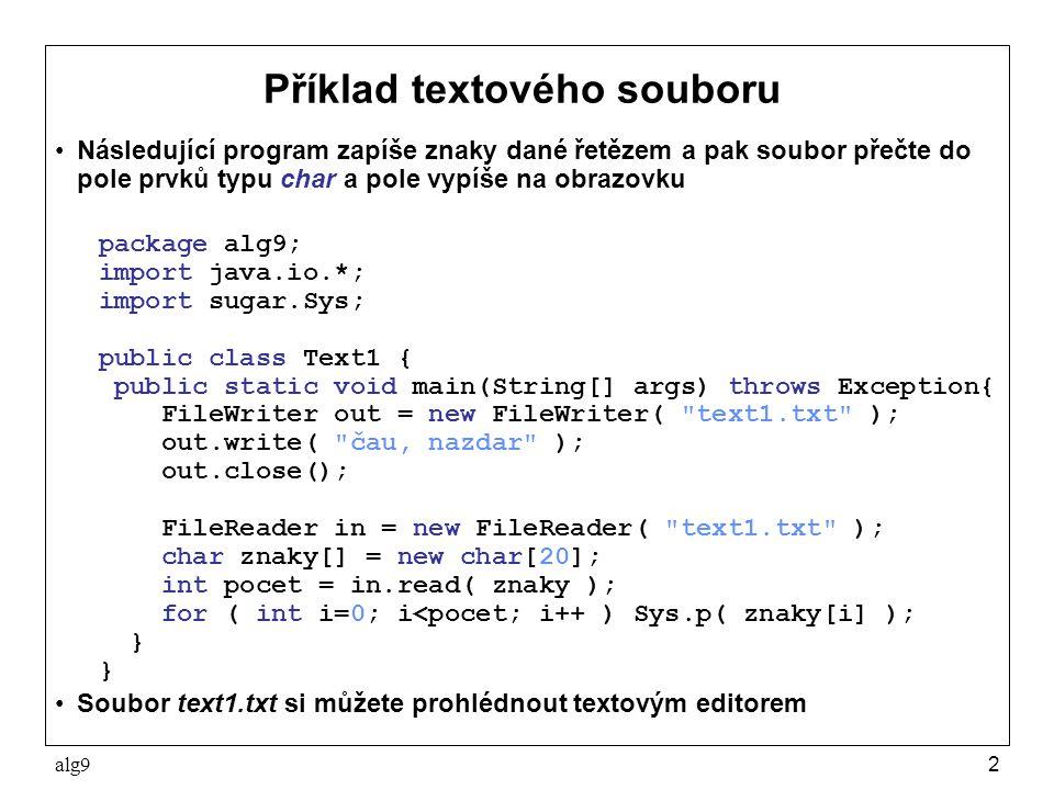 alg93 Metody tříd FileWriter a FileReader Uveďme některé jejich metody s tím, že všechny mohou vyhodit kompilátorem kontrolovanou výjimku IOException FileWriter void write(int c) –zapíše znak c void write(char[] cbuf) –zapíše znaky z pole cbuf void write(String str) –zapíše znaky tvořící řetěz str FileReader int read() –vrátí přečtený znak, na konci nepřečtené znaky vrátí -1 int read(char[] cbuf) –přečte znaky do pole cbuf a vrátí jejich počet, na konci souboru vrátí -1