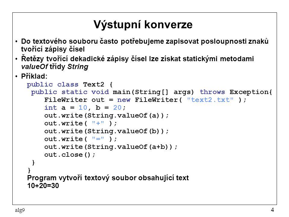 alg94 Výstupní konverze Do textového souboru často potřebujeme zapisovat posloupnosti znaků tvořící zápisy čísel Řetězy tvořící dekadické zápisy čísel lze získat statickými metodami valueOf třídy String Příklad: public class Text2 { public static void main(String[] args) throws Exception{ FileWriter out = new FileWriter( text2.txt ); int a = 10, b = 20; out.write(String.valueOf(a)); out.write( + ); out.write(String.valueOf(b)); out.write( = ); out.write(String.valueOf(a+b)); out.close(); } Program vytvoří textový soubor obsahující text 10+20=30