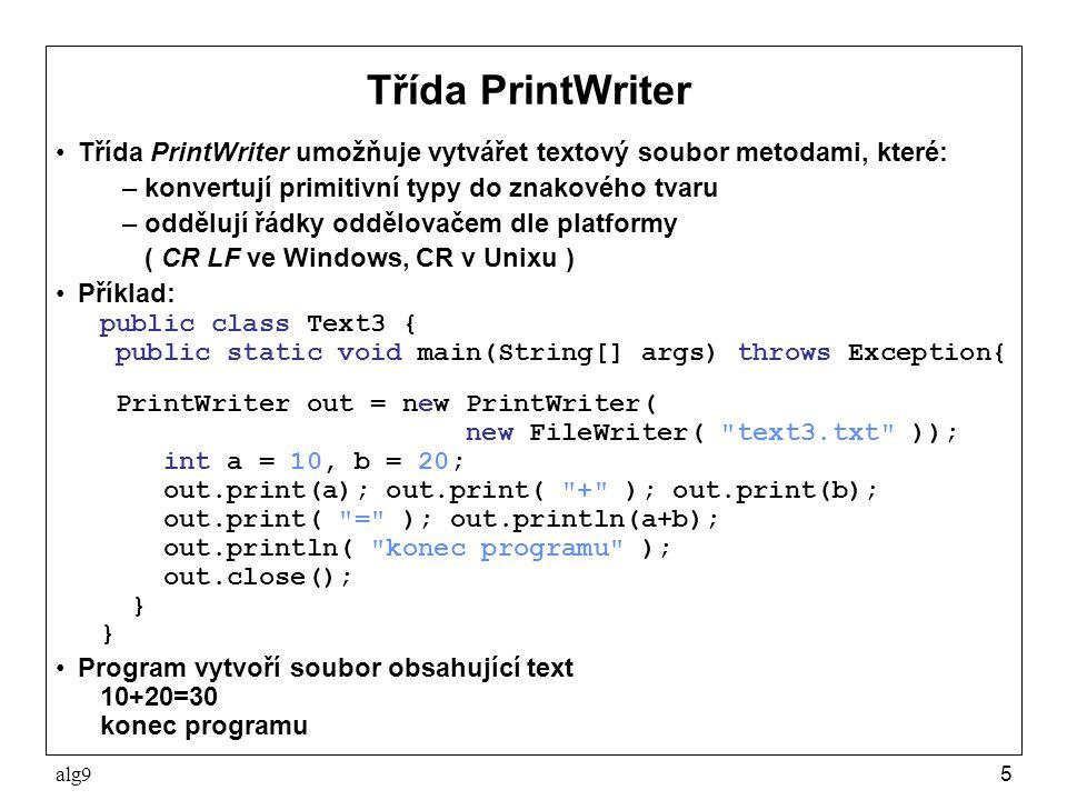 alg95 Třída PrintWriter Třída PrintWriter umožňuje vytvářet textový soubor metodami, které: –konvertují primitivní typy do znakového tvaru –oddělují řádky oddělovačem dle platformy ( CR LF ve Windows, CR v Unixu ) Příklad: public class Text3 { public static void main(String[] args) throws Exception{ PrintWriter out = new PrintWriter( new FileWriter( text3.txt )); int a = 10, b = 20; out.print(a); out.print( + ); out.print(b); out.print( = ); out.println(a+b); out.println( konec programu ); out.close(); } Program vytvoří soubor obsahující text 10+20=30 konec programu