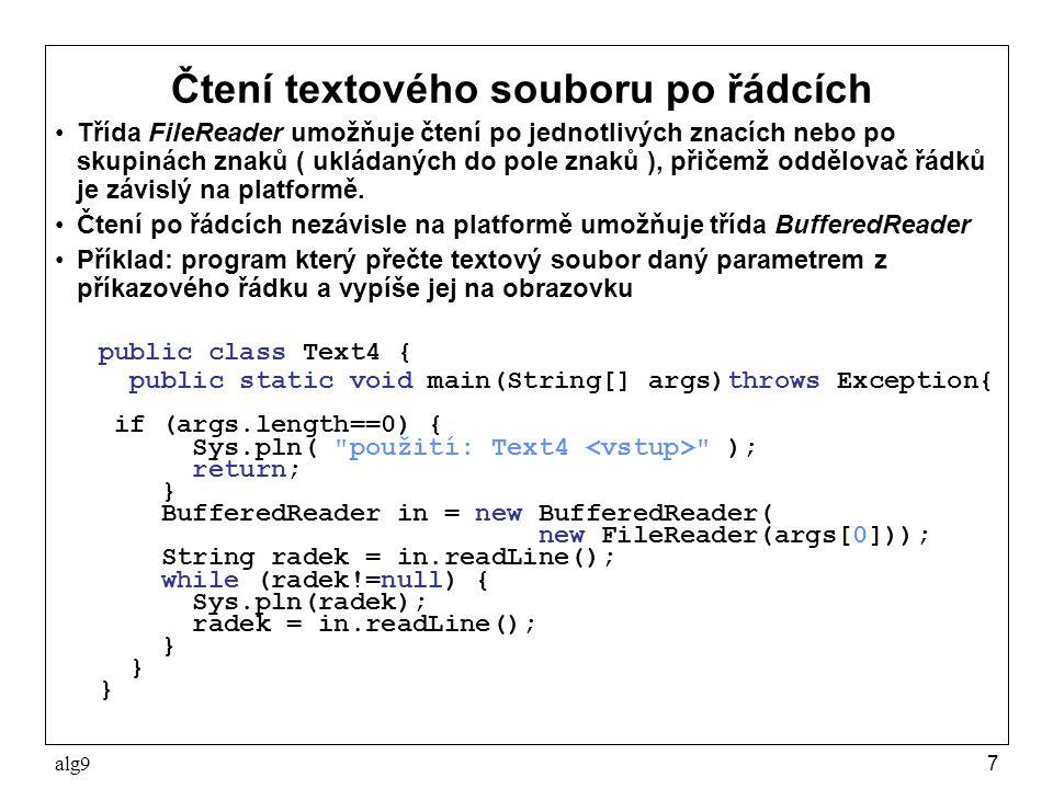 alg98 Metody třídy BufferedReader Všechny metody mohou vyhodit výjimku IOException int read() –vrátí přečtený znak do proměnné typu int, na konci souboru vrátí -1 int read(char[] cbuf) –přečte znaky do pole cbuf a vrátí jejich počet, na konci souboru vrátí -1 int read(char[] cbuf, int off, int len) –přečte len znaků do cbuf počínaje indexem off, výsledkem je počet přečetných znaků, na konci souboru vrátí -1 String readLine() –přečte znaky až do oddělovače řádků a vytvoří z nich řetěz ( bez oddělovače řádků ), a ten vrátí.
