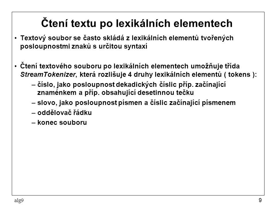 alg910 Čtení textu po lexikálních elementech Příklad: public class Text5 { public static void main(String[] args) throws Exception{ StreamTokenizer st = new StreamTokenizer( new FileReader( text5.txt )); st.eolIsSignificant( true ); while (true) { switch (st.nextToken()) { case StreamTokenizer.TT_NUMBER: Sys.p(st.nval + ); break; case StreamTokenizer.TT_WORD: Sys.p(st.sval + ); break; case StreamTokenizer.TT_EOF: return; case StreamTokenizer.TT_EOL: Sys.pln(); break; }