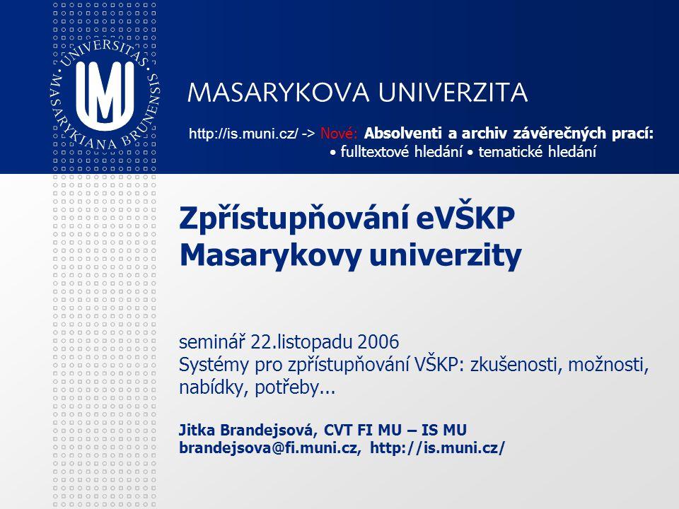 Zpřístupňování eVŠKP Masarykovy univerzity seminář 22.listopadu 2006 Systémy pro zpřístupňování VŠKP: zkušenosti, možnosti, nabídky, potřeby...