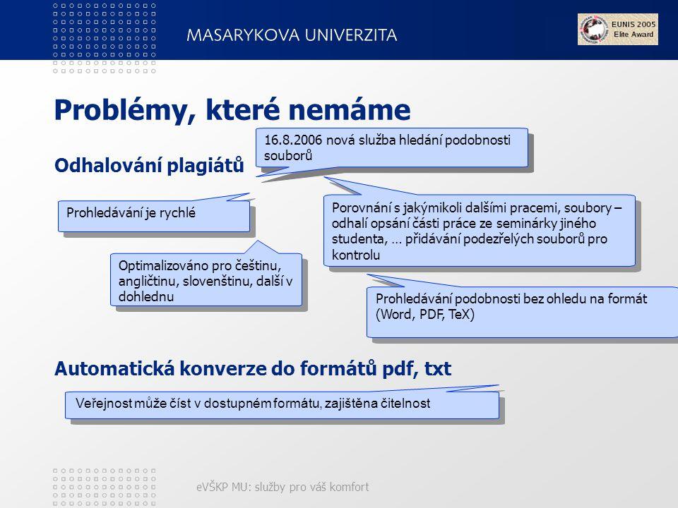 eVŠKP MU: služby pro váš komfort Problémy, které nemáme Odhalování plagiátů Automatická konverze do formátů pdf, txt Veřejnost může číst v dostupném formátu, zajištěna čitelnost 16.8.2006 nová služba hledání podobnosti souborů Porovnání s jakýmikoli dalšími pracemi, soubory – odhalí opsání části práce ze seminárky jiného studenta, … přidávání podezřelých souborů pro kontrolu Prohledávání je rychlé Optimalizováno pro češtinu, angličtinu, slovenštinu, další v dohlednu Prohledávání podobnosti bez ohledu na formát (Word, PDF, TeX)