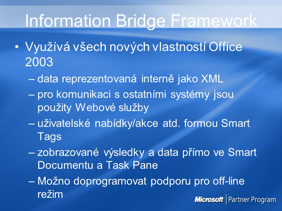 Information Bridge Framework Využívá všech nových vlastností Office 2003 –data reprezentovaná interně jako XML –pro komunikaci s ostatními systémy jsou použity Webové služby –uživatelské nabídky/akce atd.