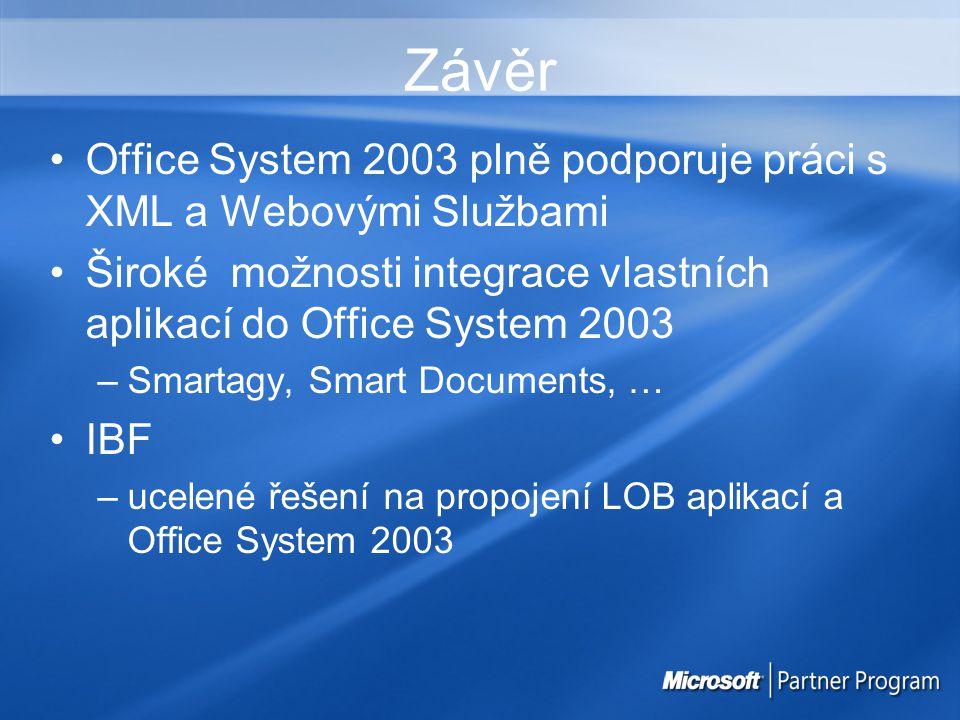 Závěr Office System 2003 plně podporuje práci s XML a Webovými Službami Široké možnosti integrace vlastních aplikací do Office System 2003 –Smartagy, Smart Documents, … IBF –ucelené řešení na propojení LOB aplikací a Office System 2003