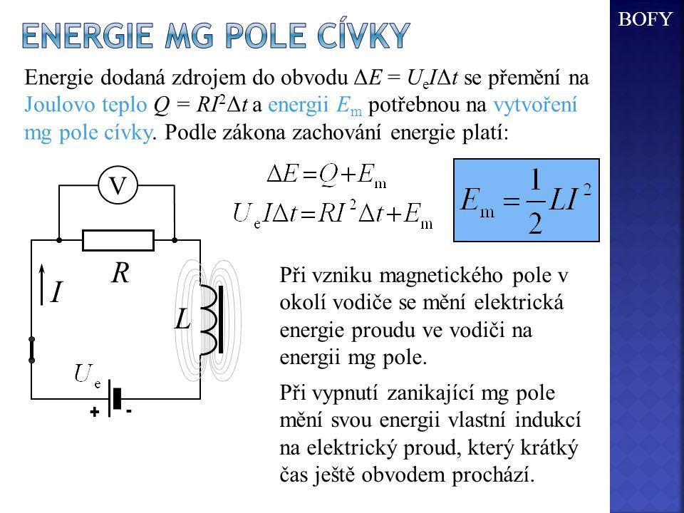 I R + - L V Energie dodaná zdrojem do obvodu ΔE = U e IΔt se přemění na Joulovo teplo Q = RI 2 Δt a energii E m potřebnou na vytvoření mg pole cívky.