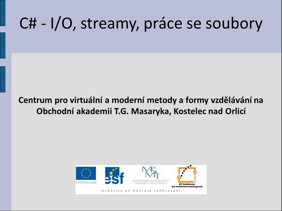 C# - I/O, streamy, práce se soubory Centrum pro virtuální a moderní metody a formy vzdělávání na Obchodní akademii T.G. Masaryka, Kostelec nad Orlicí