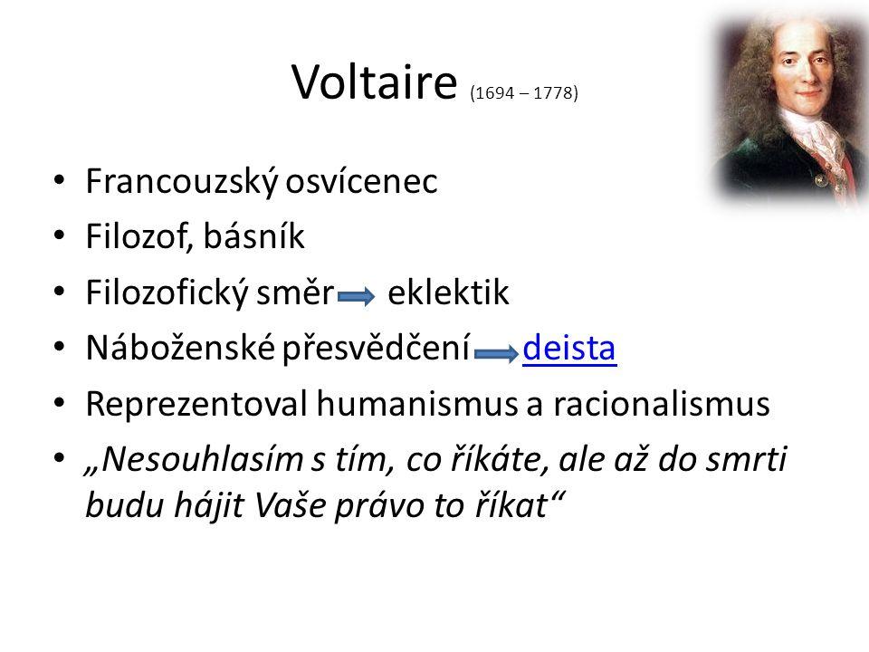 """Voltaire (1694 – 1778) Francouzský osvícenec Filozof, básník Filozofický směr eklektik Náboženské přesvědčení deistadeista Reprezentoval humanismus a racionalismus """"Nesouhlasím s tím, co říkáte, ale až do smrti budu hájit Vaše právo to říkat"""