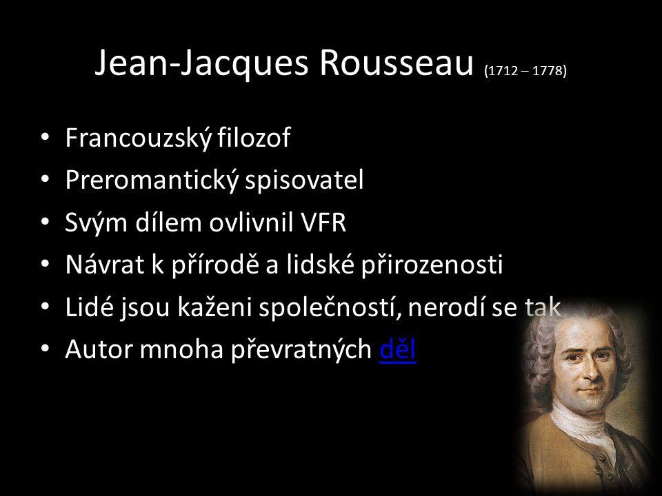 Jean-Jacques Rousseau (1712 – 1778) Francouzský filozof Preromantický spisovatel Svým dílem ovlivnil VFR Návrat k přírodě a lidské přirozenosti Lidé jsou kaženi společností, nerodí se tak Autor mnoha převratných dělděl