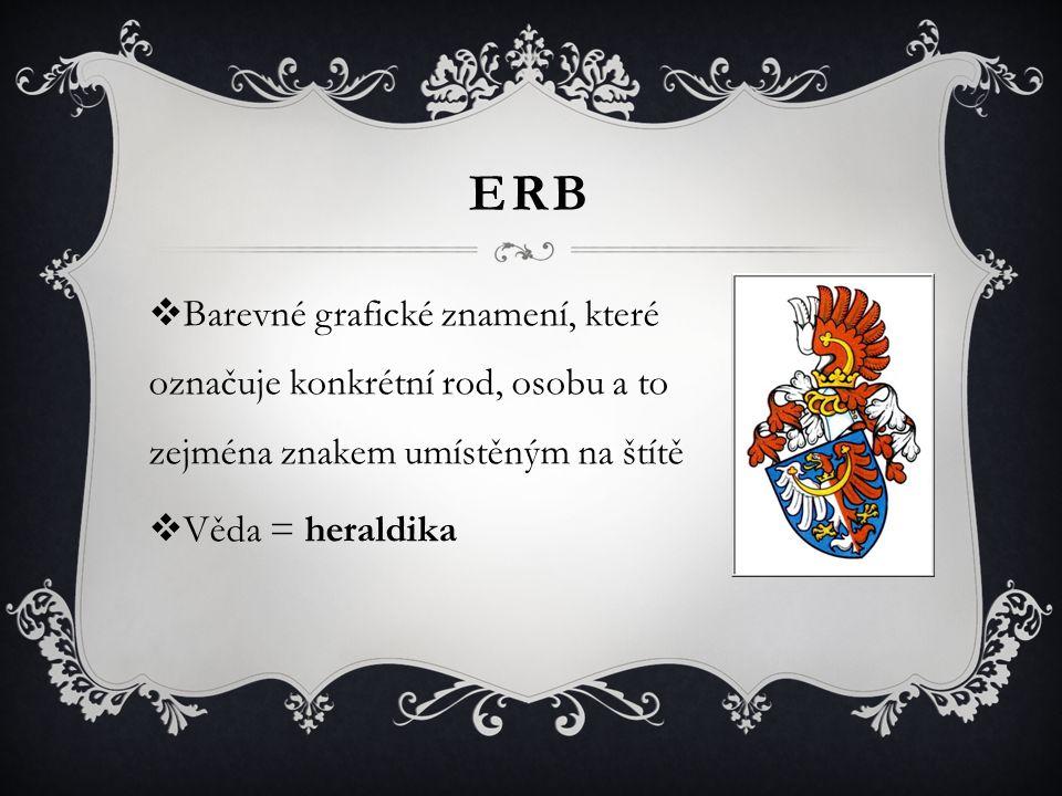 ERB  Barevné grafické znamení, které označuje konkrétní rod, osobu a to zejména znakem umístěným na štítě  Věda = heraldika