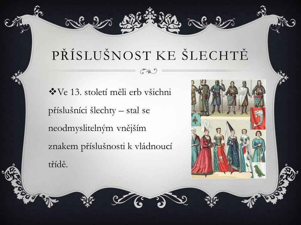 PŘÍSLUŠNOST KE ŠLECHTĚ  Ve 13. století měli erb všichni příslušníci šlechty – stal se neodmyslitelným vnějším znakem příslušnosti k vládnoucí třídě.