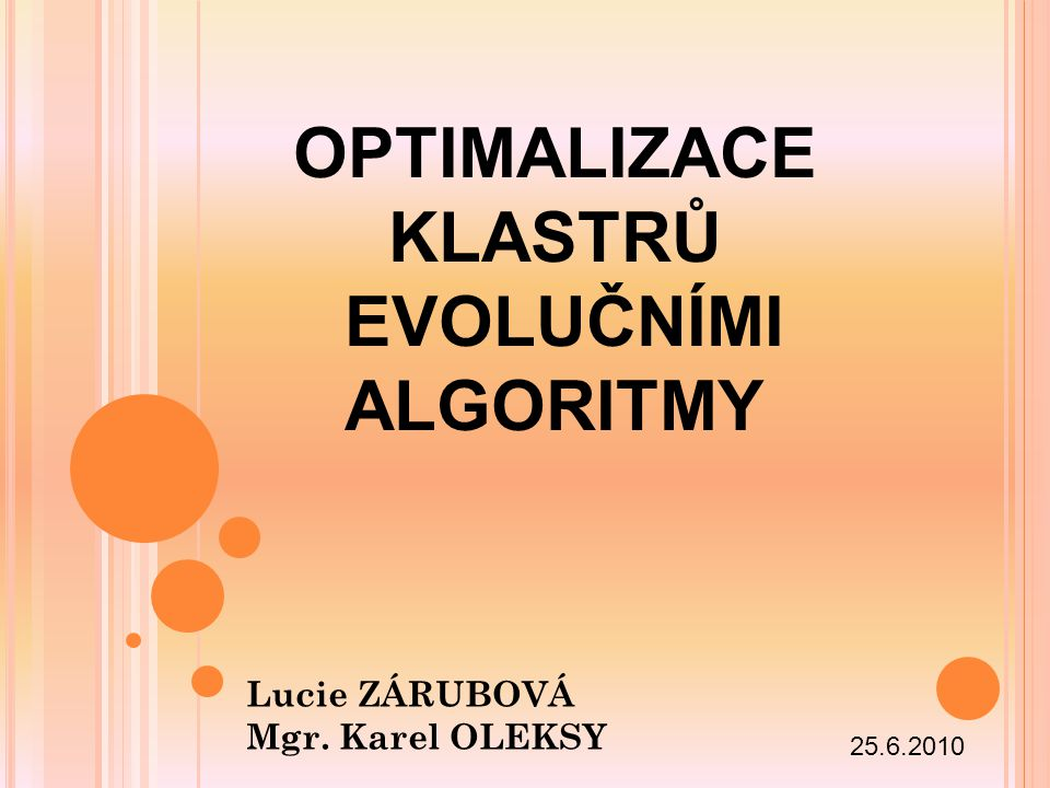 OPTIMALIZACE KLASTRŮ EVOLUČNÍMI ALGORITMY Lucie ZÁRUBOVÁ Mgr. Karel OLEKSY 25.6.2010