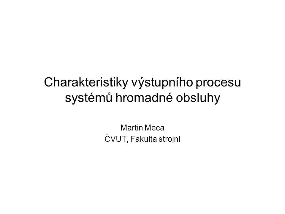 Charakteristiky výstupního procesu systémů hromadné obsluhy Martin Meca ČVUT, Fakulta strojní