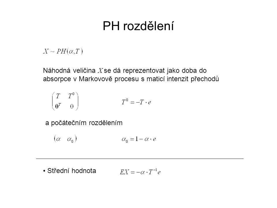 PH rozdělení Náhodná veličina X se dá reprezentovat jako doba do absorpce v Markovově procesu s maticí intenzit přechodů a počátečním rozdělením Střední hodnota