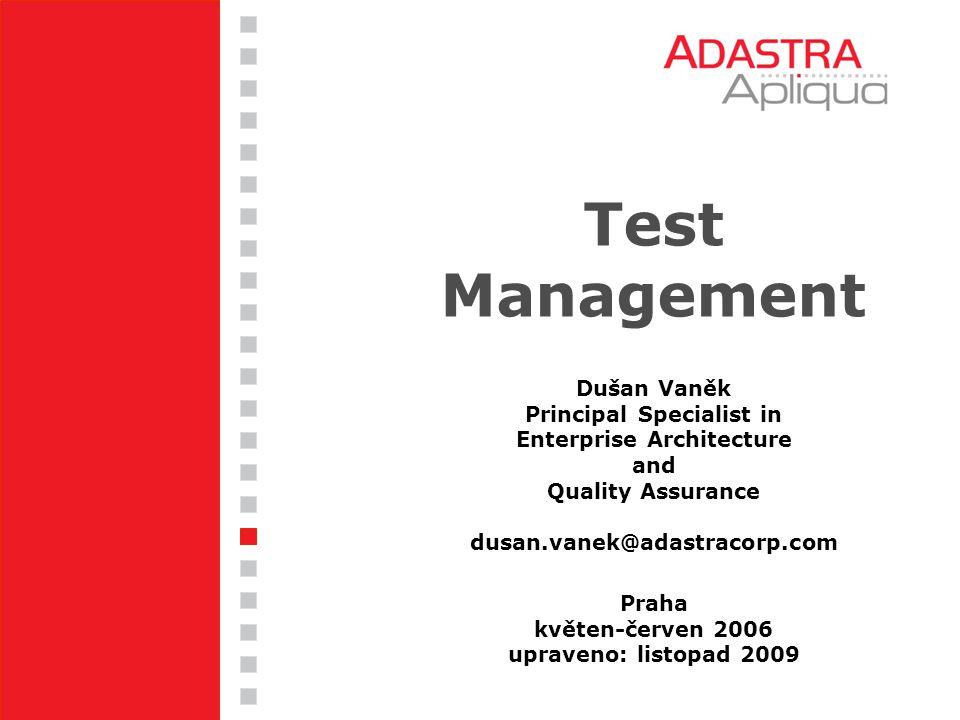 Test Management Praha květen-červen 2006 upraveno: listopad 2009 Dušan Vaněk Principal Specialist in Enterprise Architecture and Quality Assurance dus