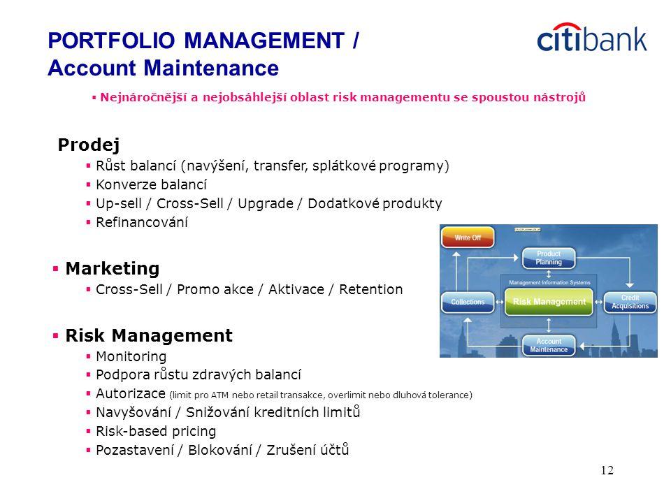 12  Nejnáročnější a nejobsáhlejší oblast risk managementu se spoustou nástrojů Prodej  Růst balancí (navýšení, transfer, splátkové programy)  Konverze balancí  Up-sell / Cross-Sell / Upgrade / Dodatkové produkty  Refinancování  Marketing  Cross-Sell / Promo akce / Aktivace / Retention  Risk Management  Monitoring  Podpora růstu zdravých balancí  Autorizace (limit pro ATM nebo retail transakce, overlimit nebo dluhová tolerance)  Navyšování / Snižování kreditních limitů  Risk-based pricing  Pozastavení / Blokování / Zrušení účtů PORTFOLIO MANAGEMENT / Account Maintenance
