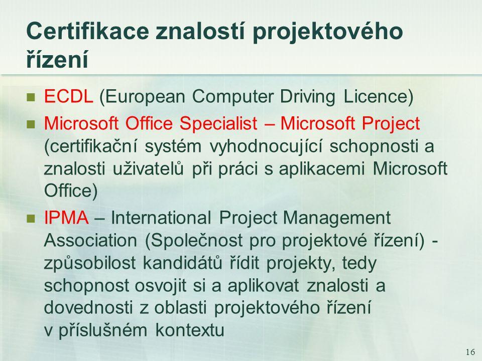 16 Certifikace znalostí projektového řízení ECDL (European Computer Driving Licence) Microsoft Office Specialist – Microsoft Project (certifikační systém vyhodnocující schopnosti a znalosti uživatelů při práci s aplikacemi Microsoft Office) IPMA – International Project Management Association (Společnost pro projektové řízení) - způsobilost kandidátů řídit projekty, tedy schopnost osvojit si a aplikovat znalosti a dovednosti z oblasti projektového řízení v příslušném kontextu