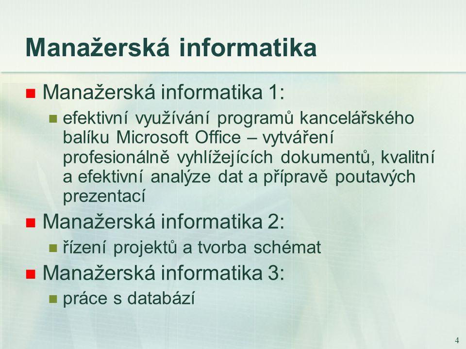 4 Manažerská informatika Manažerská informatika 1: efektivní využívání programů kancelářského balíku Microsoft Office – vytváření profesionálně vyhlížejících dokumentů, kvalitní a efektivní analýze dat a přípravě poutavých prezentací Manažerská informatika 2: řízení projektů a tvorba schémat Manažerská informatika 3: práce s databází