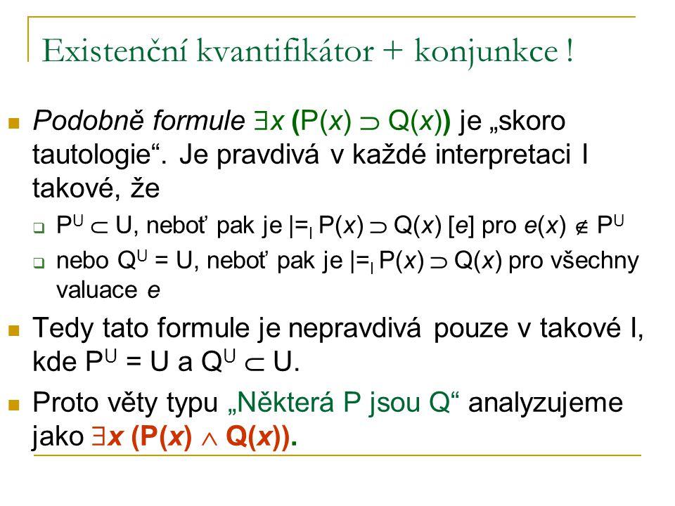 """Existenční kvantifikátor + konjunkce ! Podobně formule  x (P(x)  Q(x)) je """"skoro tautologie"""". Je pravdivá v každé interpretaci I takové, že  P U """