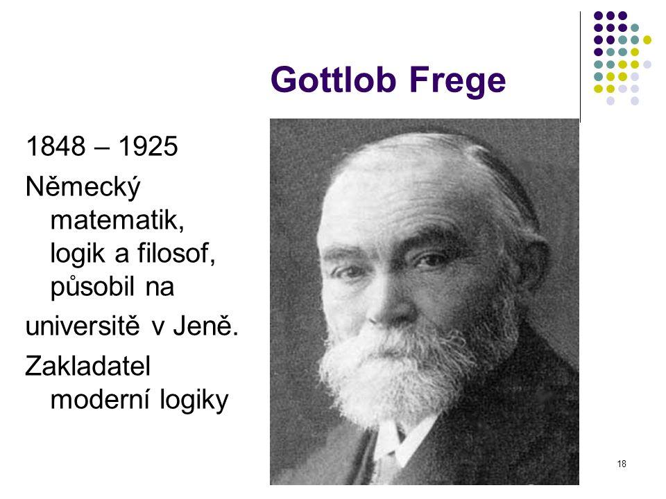 18 Gottlob Frege 1848 – 1925 Německý matematik, logik a filosof, působil na universitě v Jeně. Zakladatel moderní logiky