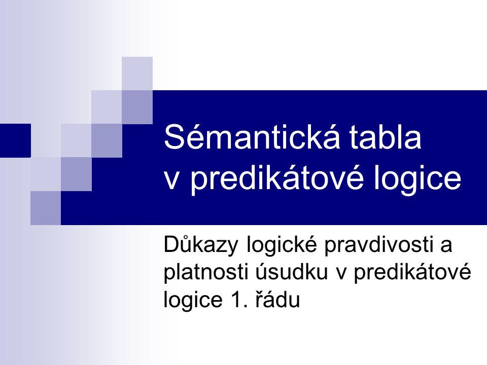 Sémantická tabla v predikátové logice Důkazy logické pravdivosti a platnosti úsudku v predikátové logice 1. řádu