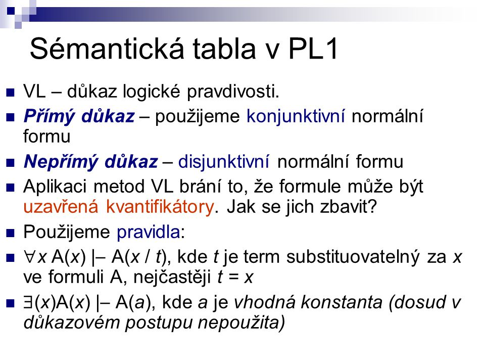 Sémantická tabla v PL1 VL – důkaz logické pravdivosti. Přímý důkaz – použijeme konjunktivní normální formu Nepřímý důkaz – disjunktivní normální formu
