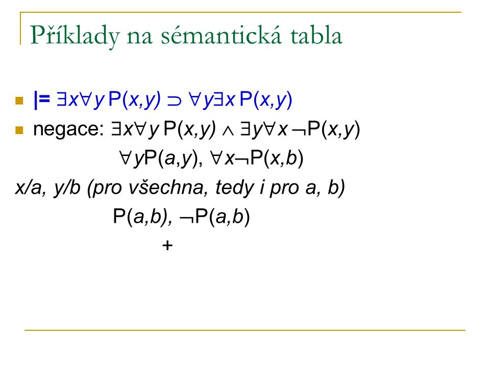 Příklady na sémantická tabla |=  x  y P(x,y)   y  x P(x,y) negace:  x  y P(x,y)   y  x  P(x,y)  yP(a,y),  x  P(x,b) x/a, y/b (pro všechn